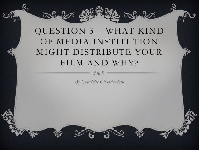 QUESTION 3 – WHAT KIND OF MEDIA INSTITUTION MIGHT DISTRIBUTE YOUR FILM AND WHY? By Charlotte Chamberlain