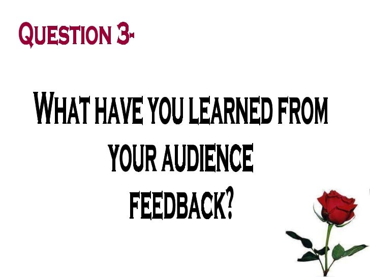 What have you learned from  your audience  feedback? Question 3-