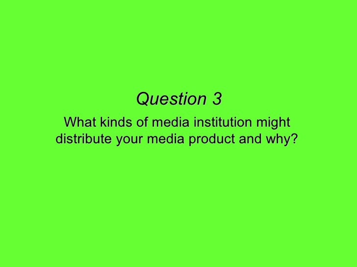Question 3 What kinds of media institution might distribute your media product and why?
