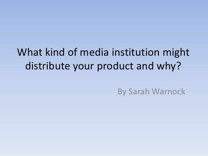What kind of media institution might distribute your product and why?<br />By Sarah Warnock<br />