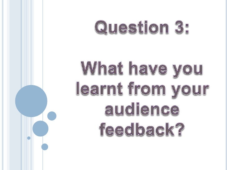 Question 3:<br />What have you learnt from your audience feedback?<br />