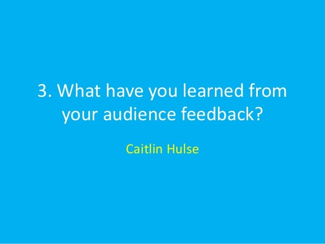 3. What have you learned from   your audience feedback?          Caitlin Hulse