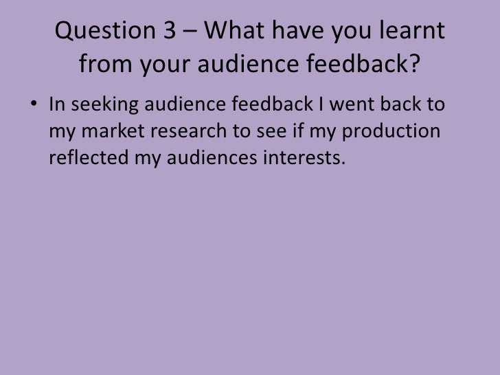Question 3 – What have you learnt   from your audience feedback?• In seeking audience feedback I went back to  my market r...