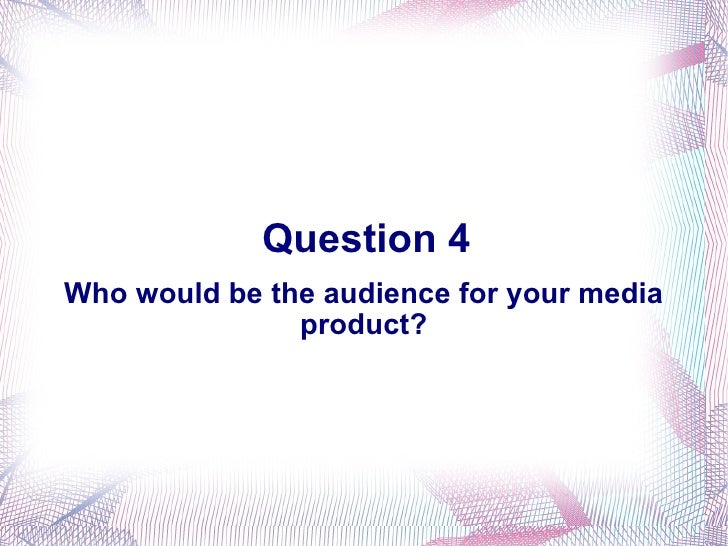 Question 4 Who would be the audience for your media product?