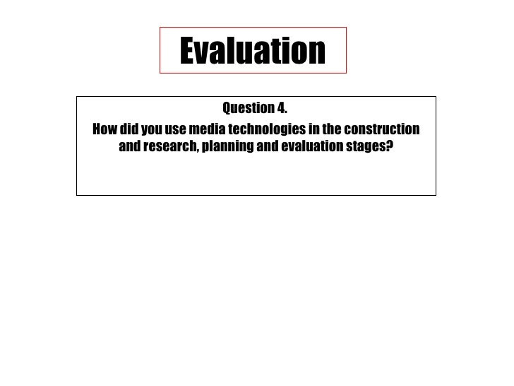 Question 4.  How did you use media technologies in the construction and research, planning and evaluation stages? Evaluation