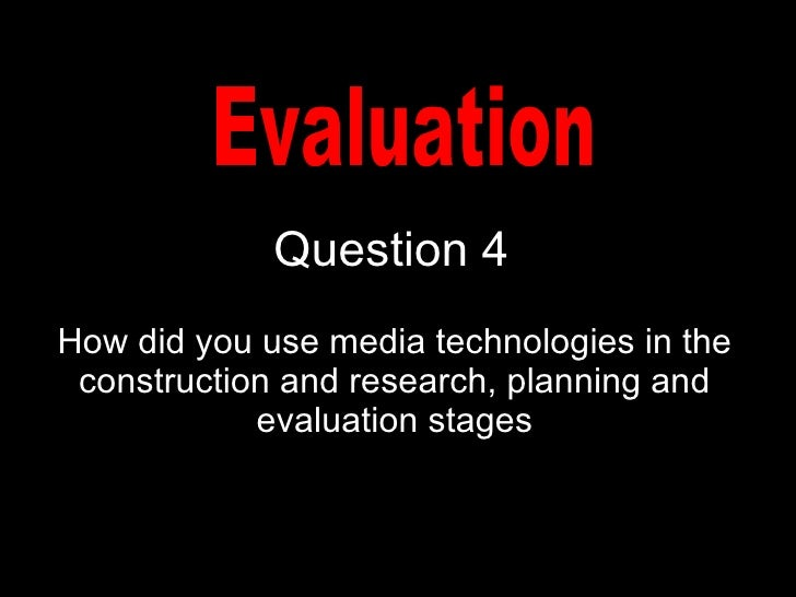 Question 4 How did you use media technologies in the construction and research, planning and evaluation stages Evaluation