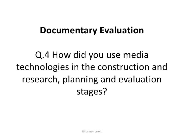 Documentary EvaluationQ.4 How did you use media technologies in the construction and research, planning and evaluation sta...