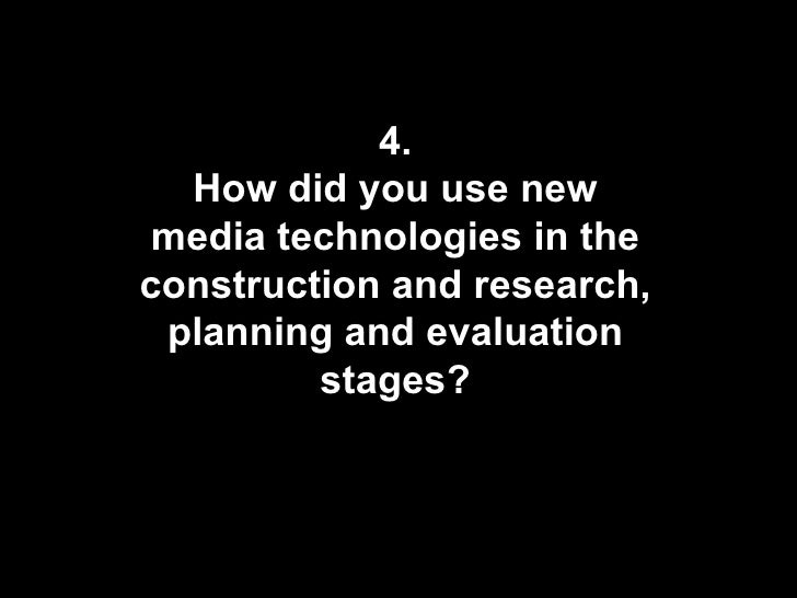 4. How did you use new media technologies in the construction and research, planning and evaluation stages?