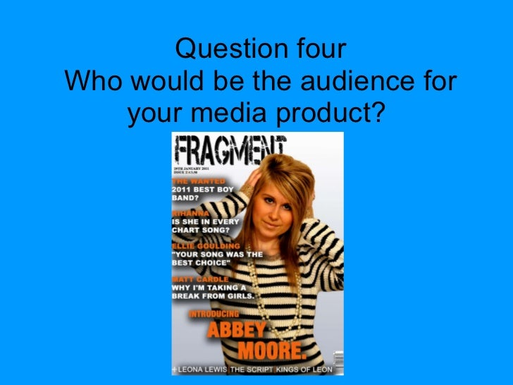 Question four Who would be the audience for your media product?