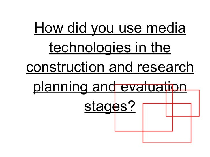 How did you use media technologies in the construction and research planning and evaluation stages?