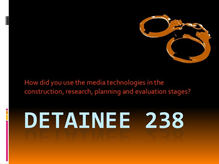 Detainee 238<br />How did you use the media technologies in the construction, research, planning and evaluation stages?<br />