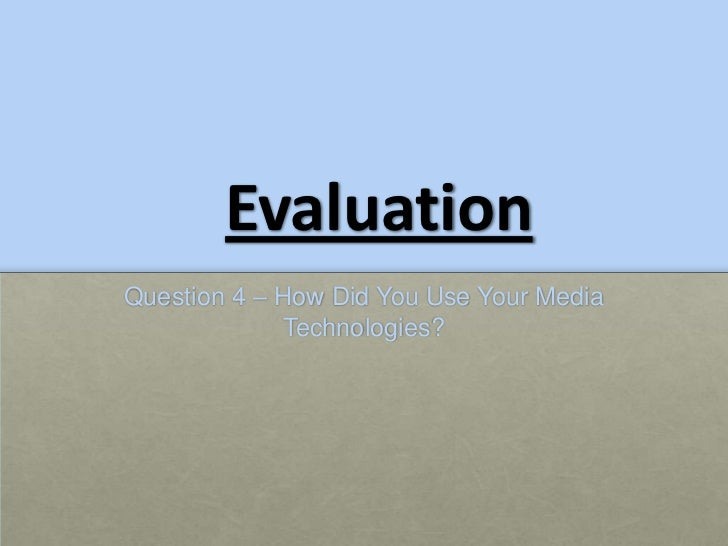 EvaluationQuestion 4 – How Did You Use Your Media             Technologies?