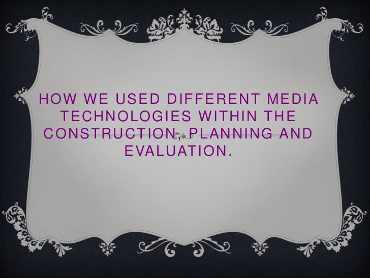 HOW WE USED DIFFERENT MEDIA  TECHNOLOGIES WITHIN THECONSTRUCTION, PLANNING AND        E VA L U AT I O N .