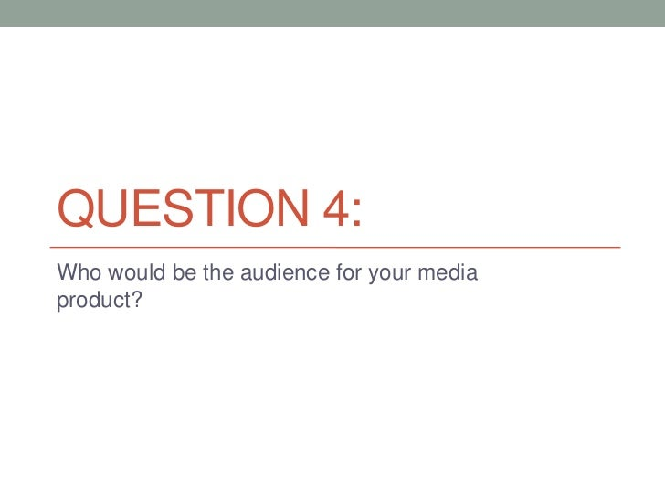 QUESTION 4:Who would be the audience for your mediaproduct?