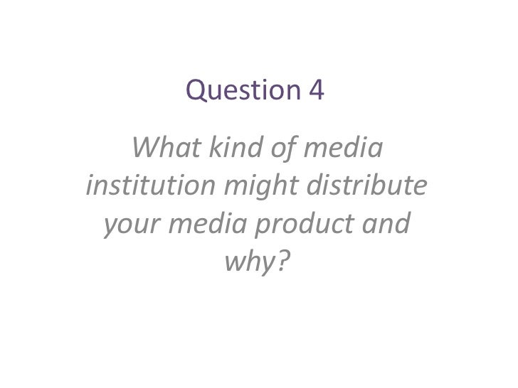 Question 4    What kind of mediainstitution might distribute  your media product and            why?