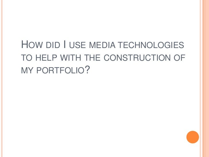 HOW DID I USE MEDIA TECHNOLOGIESTO HELP WITH THE CONSTRUCTION OFMY PORTFOLIO?