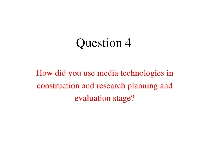 Question 4How did you use media technologies inconstruction and research planning and           evaluation stage?