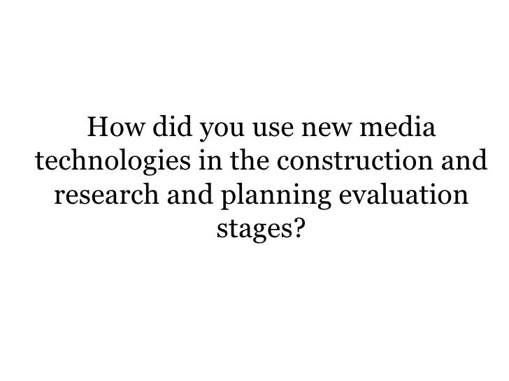 How did you use new mediatechnologies in the construction and  research and planning evaluation               stages?