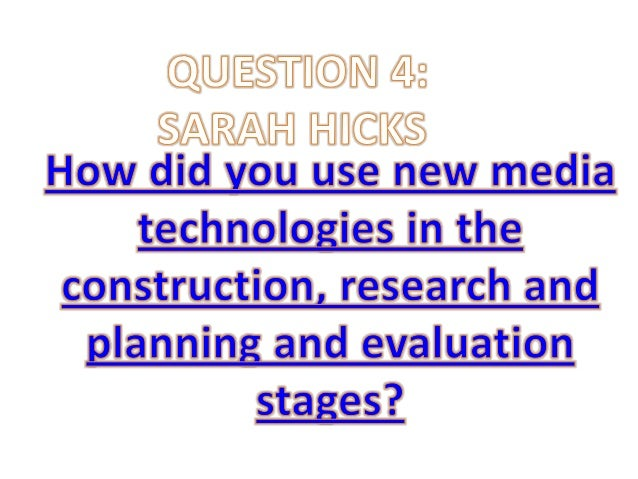Question 4: How did you use new media technologies in the construction and research, planning and evaluation stages?