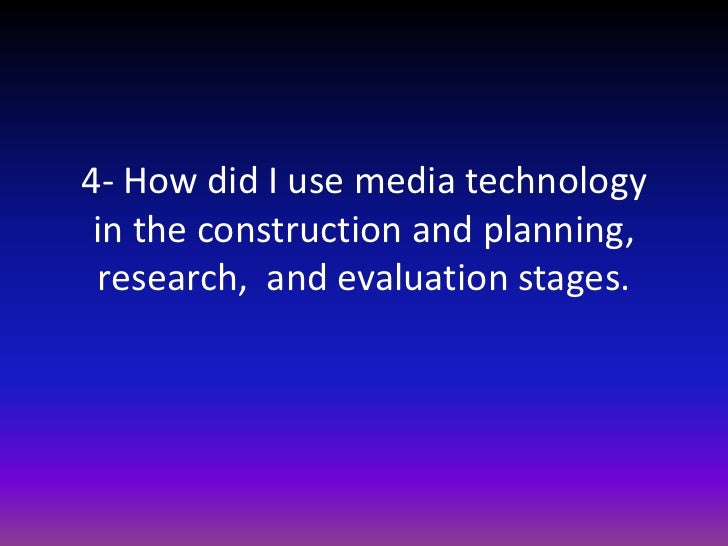 4- How did I use media technology in the construction and planning, research,  and evaluation stages.<br />