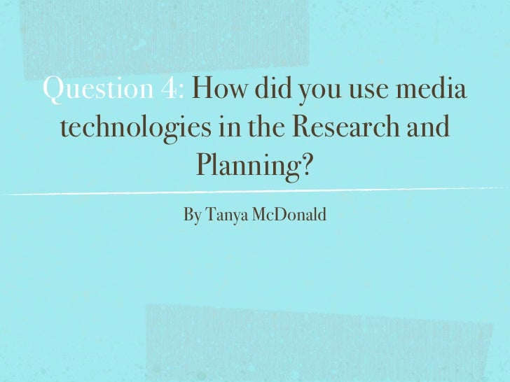Question 4: How did you use media technologies in the Research and            Planning?          By Tanya McDonald