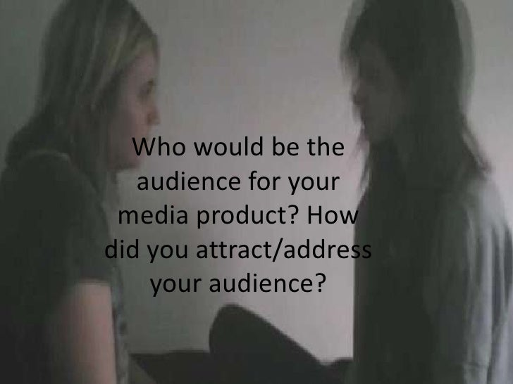 Who would be the   audience for your media product? Howdid you attract/address    your audience?