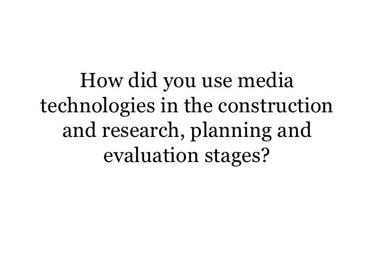 How did you use mediatechnologies in the construction  and research, planning and      evaluation stages?