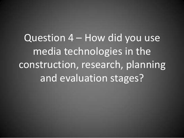 Question 4 – How did you use   media technologies in theconstruction, research, planning    and evaluation stages?
