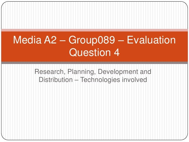 Research, Planning, Development and Distribution – Technologies involved<br />Media A2 – Group089 – Evaluation Question 4<...