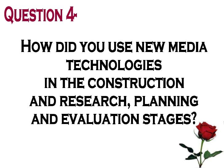 Question 4- How did you use new media  technologies in the construction  and research, planning  and evaluation stages?