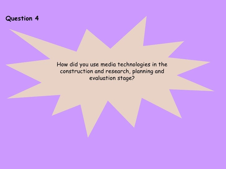 Question 4 How did you use media technologies in the construction and research, planning and evaluation stage?