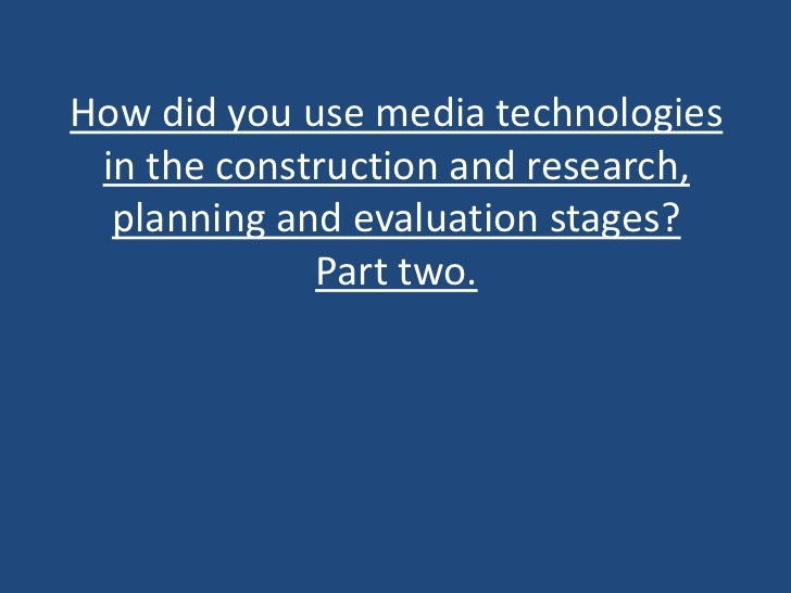 How did you use media technologies in the construction and research,  planning and evaluation stages?             Part two.