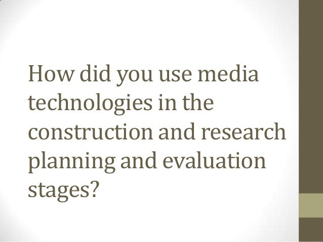 How did you use mediatechnologies in theconstruction and researchplanning and evaluationstages?
