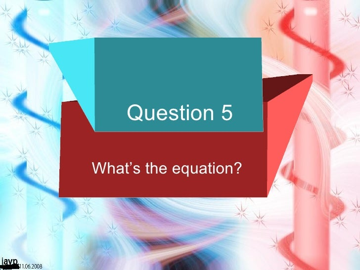 Question 5 What's the equation?