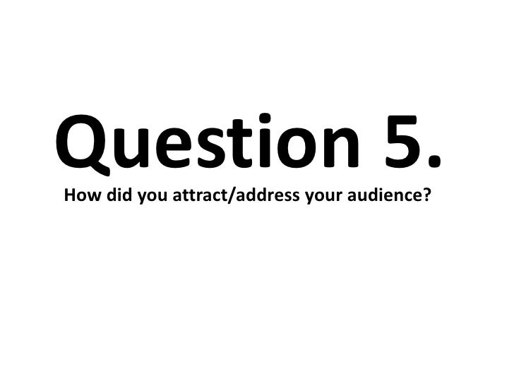 Question 5.How did you attract/address your audience?