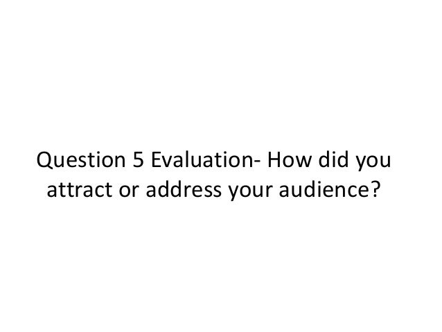Question 5 Evaluation- How did you attract or address your audience?