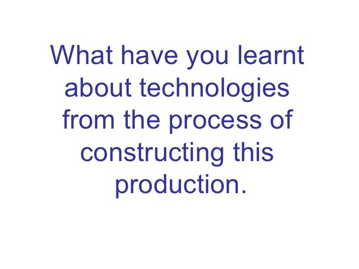 What have you learnt  about technologies  from the process of  constructing this  production.