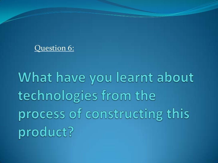 Question 6:<br />What have you learnt about technologies from the process of constructing this product?<br />