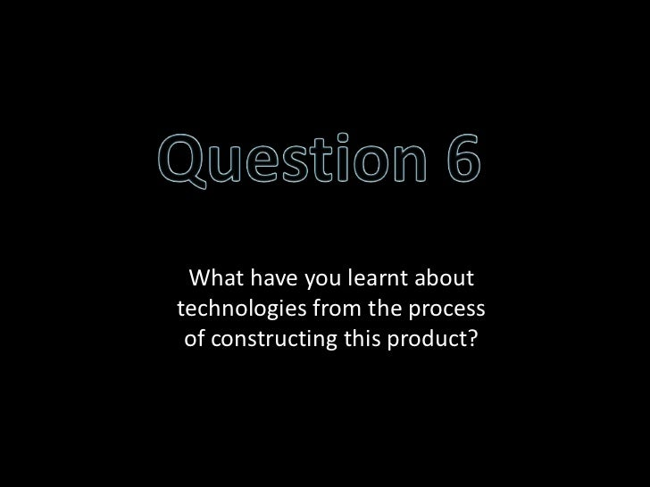 What have you learnt abouttechnologies from the process of constructing this product?