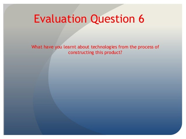 Evaluation Question 6What have you learnt about technologies from the process ofconstructing this product?