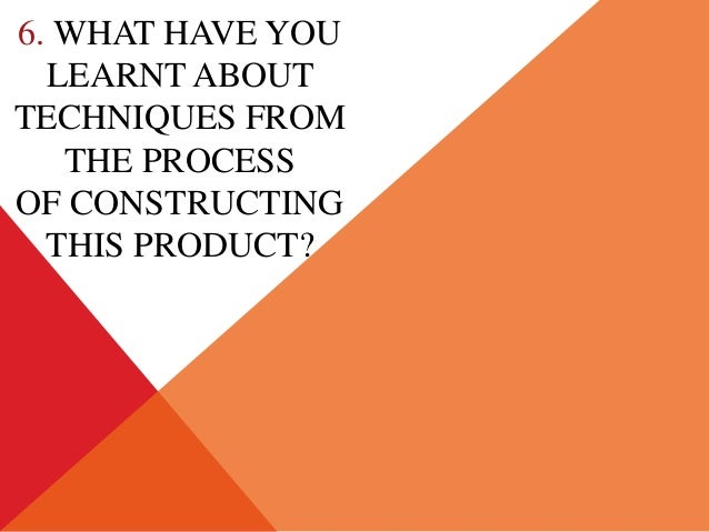6. WHAT HAVE YOULEARNT ABOUTTECHNIQUES FROMTHE PROCESSOF CONSTRUCTINGTHIS PRODUCT?