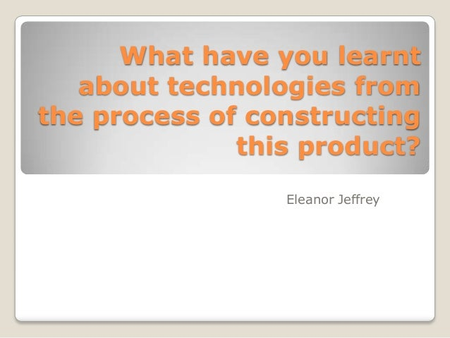 What have you learnt about technologies from the process of constructing this product? Eleanor Jeffrey