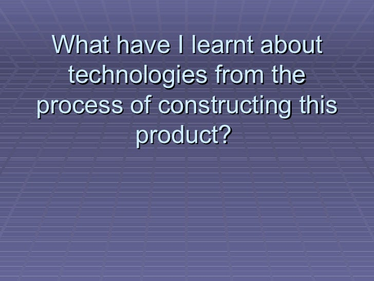 What have I learnt about technologies from the process of constructing this product?