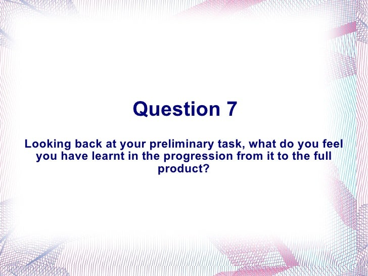 Question 7 Looking back at your preliminary task, what do you feel you have learnt in the progression from it to the full ...