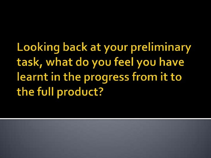Looking back at your preliminary task, what do you feel you have learnt in the progress from it to the full product?<br />
