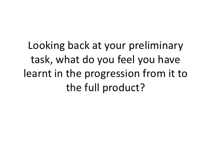 Looking back at your preliminary task, what do you feel you have learnt in the progression from it to the full product?<br />