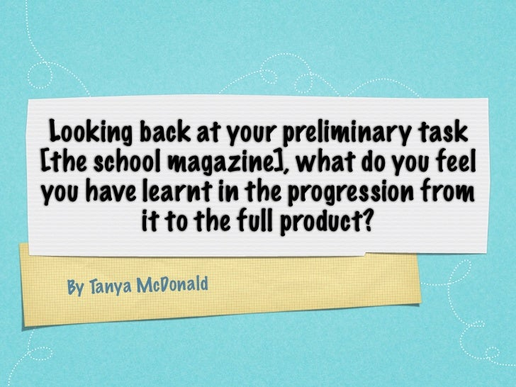 Looking back at your preliminary task[the school magazine], what do you feelyou have learnt in the progression from       ...