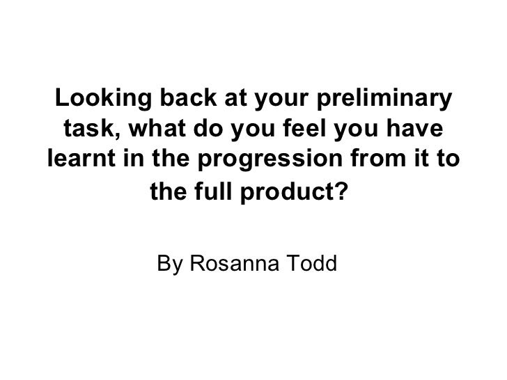 Looking back at your preliminary task, what do you feel you have learnt in the progression from it to the full product?   ...