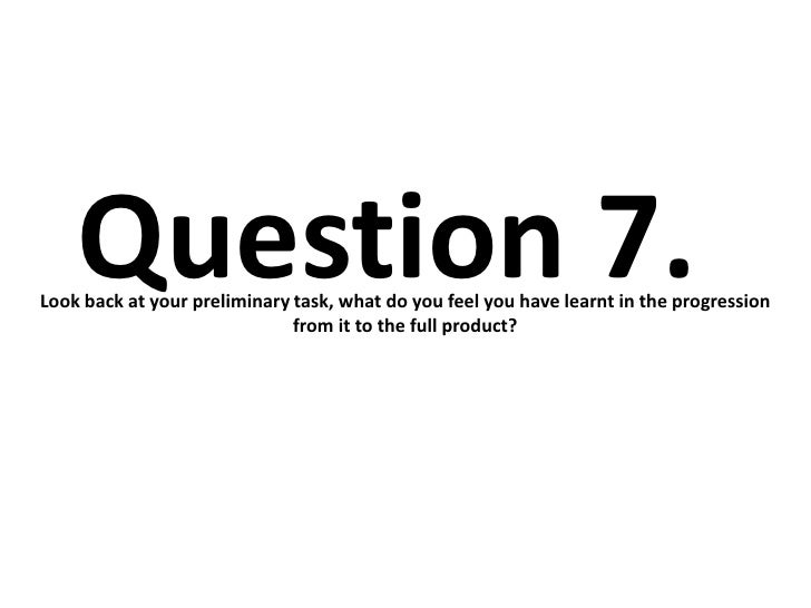 Question 7.Look back at your preliminary task, what do you feel you have learnt in the progression                        ...