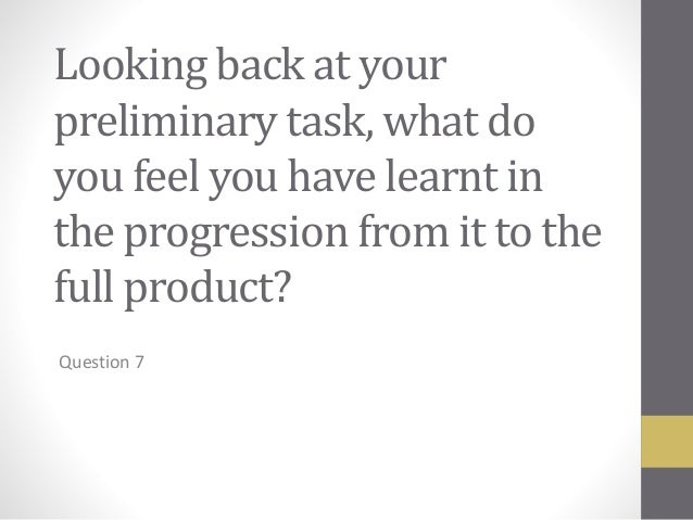 Looking back at your preliminary task, what do you feel you have learnt in the progression from it to the full product? Qu...